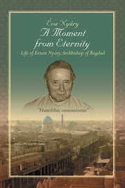 A Moment from Eternity - Life of Ernest Nyáry, Archbishop of Baghdad ebook by Eva Nyary