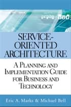Service-Oriented Architecture - A Planning and Implementation Guide for Business and Technology ebook by Eric A. Marks, Michael Bell