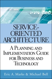 Service Oriented Architecture (SOA) - A Planning and Implementation Guide for Business and Technology ebook by Eric A. Marks,Michael Bell