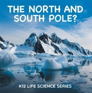The North and South Pole? : K12 Life Science Series - Arctic Exploration and Antarctica Books ebook by Baby Professor