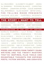 The Story I Want To Tell: Explorations in the Art of Writing ebook by The Telling Room, Elizabeth Gilbert, Richard Blanco,...