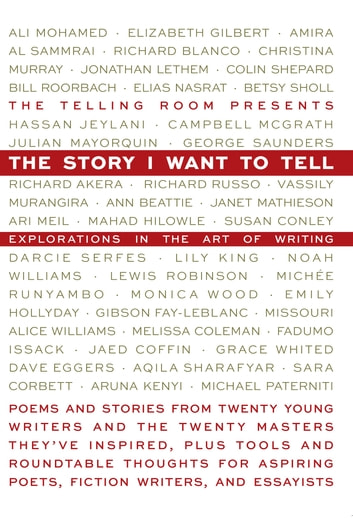 The Story I Want To Tell: Explorations in the Art of Writing ebook by Elizabeth Gilbert,Richard Blanco,Jonathan Lethem,Bill Roorbach,Richard Russo,Ann Beattie,Lily King,Monica Wood,Dave Eggers