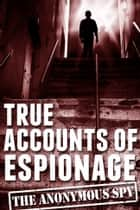 True Accounts of Espionage (the Anonymous Spy Series) eBook by Anonymous Spy