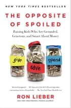The Opposite of Spoiled - Raising Kids Who Are Grounded, Generous, and Smart About Money ebook by Ron Lieber