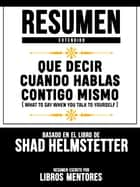 Resumen Extendido: Que Decir Cuando Hablas Contigo Mismo (What To Say When You Talk To Yourself) - Basado En El Libro De Shad Helmstetter ebook by Libros Mentores