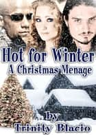 Hot For Winter - A Christmas Menage ebook by Trinity Blacio