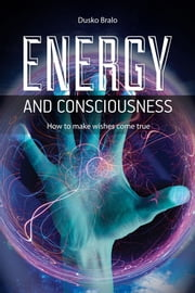 Energy and Consciousness - How to Make Wishes Come True ebook by Dusko Bralo