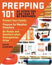 Prepping 101 - 40 Steps You Can Take to Be Prepared: Protect Your Family, Prepare for Weather Disasters, and Be Ready and Resilient when Emergencies Arise ebook by Kathy Harrison