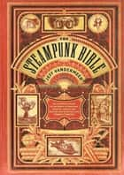 The Steampunk Bible - An Illustrated Guide to the World of Imaginary Airships, Corsets and Goggles, Mad Scientists, and Strange Literature ebook by Jeff VanderMeer, S. J. Chambers