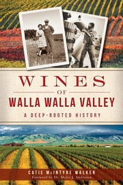 Wines of Walla Walla Valley - A Deep-Rooted History ebook by Catie McIntyre Walker,Dr. Myles J. Anderson,Dr. Nicholas Velluzi