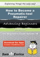 How to Become a Pneumatic-tool Repairer ebook by Angelika Hayward