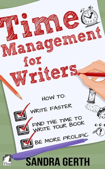 Time Management for Writers - How to write faster, find the time to write your book, and be a more prolific writer ebook by Sandra Gerth