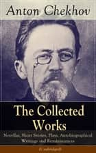 The Collected Works of Anton Chekhov - Novellas, Short Stories, Plays, Autobiographical Writings and Reminiscences (Unabridged) - Three Sisters, Seagull , The Shooting Party, Uncle Vanya, Cherry Orchard, Chameleon, Tripping Tongue, On The Road, Vanka... ebook by Anton Chekhov, Julius West, Julian Hawthorne,...