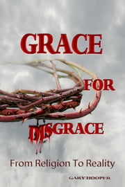 Grace for Disgrace: From Religion to Reality ebook by Gary Hooper
