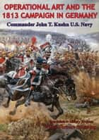 Operational Art And The 1813 Campaign In Germany ebook by Commander John T. Kuehn