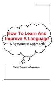 How To Learn And Improve A Language - A systematic Approach ebook by Munawar Syed Tanvir