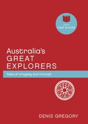Australia's Great Explorers: Tales of tragedy and triumph ebook by Denis Gregory