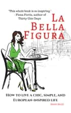 La Bella Figura - How to live a chic, simple and European-inspired life ebook by Kristi Belle