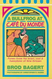 A Bullfrog at Cafe du Monde - Poems from the Heart, Soul and Funnybone of New Orleans ebook by Brod Bagert