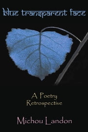 Blue Transparent Face: A Poetry Retrospective ebook by Michou Landon