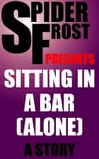 Sitting in a Bar (Alone) ebook by Spider Frost