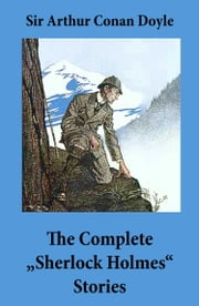 "The Complete ""Sherlock Holmes"" Stories (4 novels and 56 short stories + An Intimate Study of Sherlock Holmes by Conan Doyle himself) ebook by Arthur Conan Doyle"