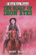 The Scalp of Iron Eyes ebook by Rory Black