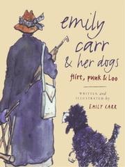 Emily Carr and Her Dogs - Flirt, Punk, and Loo ebook by Emily Carr