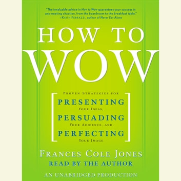 How to Wow - Proven Strategies for Presenting Your Ideas, Persuading Your Audience, and Perfecting Your Image audiobook by Frances Cole Jones