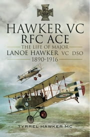 Hawker VC- The First RFC Ace - The Life of Major Lanoe Hawker VC 1890-1916 ebook by Tyrrel M. Hawker, MC