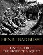 Under Fire - The Story of a Squad ebook by Henri Barbusse, Fitzwater Wray (Translator)