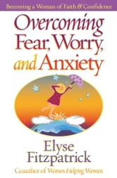 Overcoming Fear, Worry, and Anxiety - Becoming a Woman of Faith and Confidence ebook by Elyse Fitzpatrick