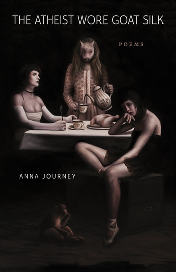 The Atheist Wore Goat Silk - Poems ebook by Anna Journey