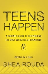 Teens Happen: A Parents Guide to Deciphering the Most Secretive of Creatures (Written by a Teen) ebook by Shea Rouda