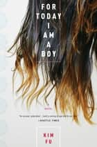 For Today I Am a Boy - A Novel ebook by Kim Fu