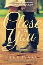 Close to You - A Novel ebook by Kara Isaac