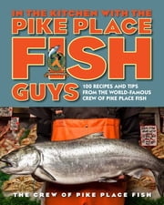 In the Kitchen with the Pike Place Fish Guys - 100 Recipes and Tips from the World-Famous Crew of Pike Place Fish ebook by Leslie Miller,Bryan Jarr,The Crew of Pike Place Fish