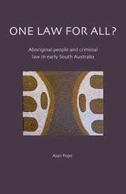 One Law for All?: Aboriginal People and Criminal Law in Early South Australia ebook by Alan Pope
