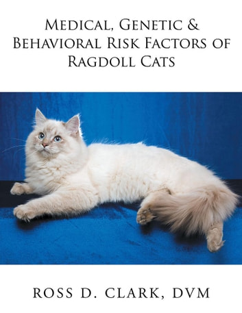 Medical, Genetic & Behavioral Risk Factors of Ragdoll Cats ebook by Ross D. Clark DVM