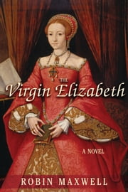 The Virgin Elizabeth - A Novel ebook by Robin Maxwell
