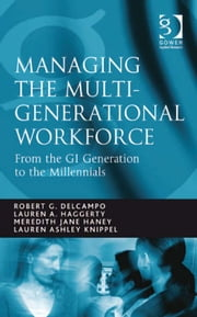 Managing the Multi-Generational Workforce - From the GI Generation to the Millennials ebook by Lauren Ashley Knippel,Ms Lauren A. Haggerty,Ms Meredith Jane Haney,Mr Robert G DelCampo
