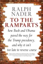 To the Ramparts - How Bush and Obama Paved the Way for the Trump Presidency, and Why It Isn't Too Late to Reverse Course ebook by Ralph Nader, Jim Feast