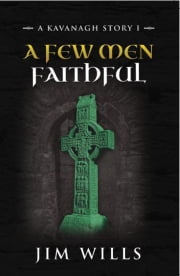A Few Men Faithful: A Kavanagh Story I ebook by Jim Wills