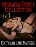 Interracial Erotica Collection: Cuckold, Dominance, and Romantica ebook by Lane Masters