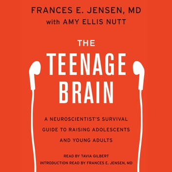 The Teenage Brain - A Neuroscientist's Survival Guide to Raising Adolescents and Young Adults audiobook by Amy Ellis Nutt,Frances E. Jensen