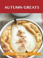 Autumn Greats: Delicious Autumn Recipes, The Top 56 Autumn Recipes ebook by Jo Franks