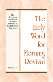 The Holy Word for Morning Revival - The Church as the Temple of God—The Goal of God's Eternal Economy ebook by Witness Lee
