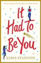 It Had to Be You - A funny romance that will make you laugh out loud ebook by Keris Stainton