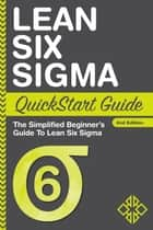 Lean Six Sigma QuickStart Guide - The Simplified Beginner's Guide to Lean Six Sigma ebook by ClydeBank Business, Benjamin Sweeney