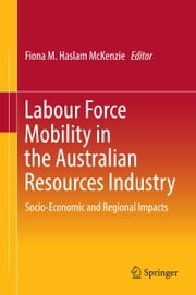 Labour Force Mobility in the Australian Resources Industry - Socio-Economic and Regional Impacts ebook by Fiona M. Haslam McKenzie